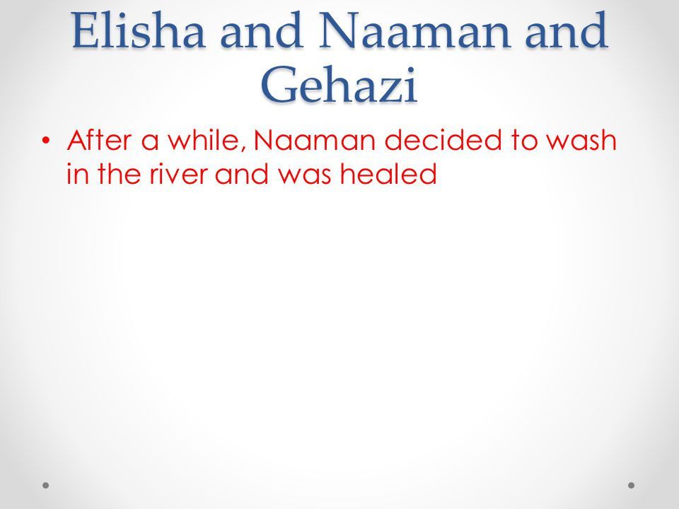 Elisha and Naaman and Gehazi After a while, Naaman decided to wash in the river and was healed