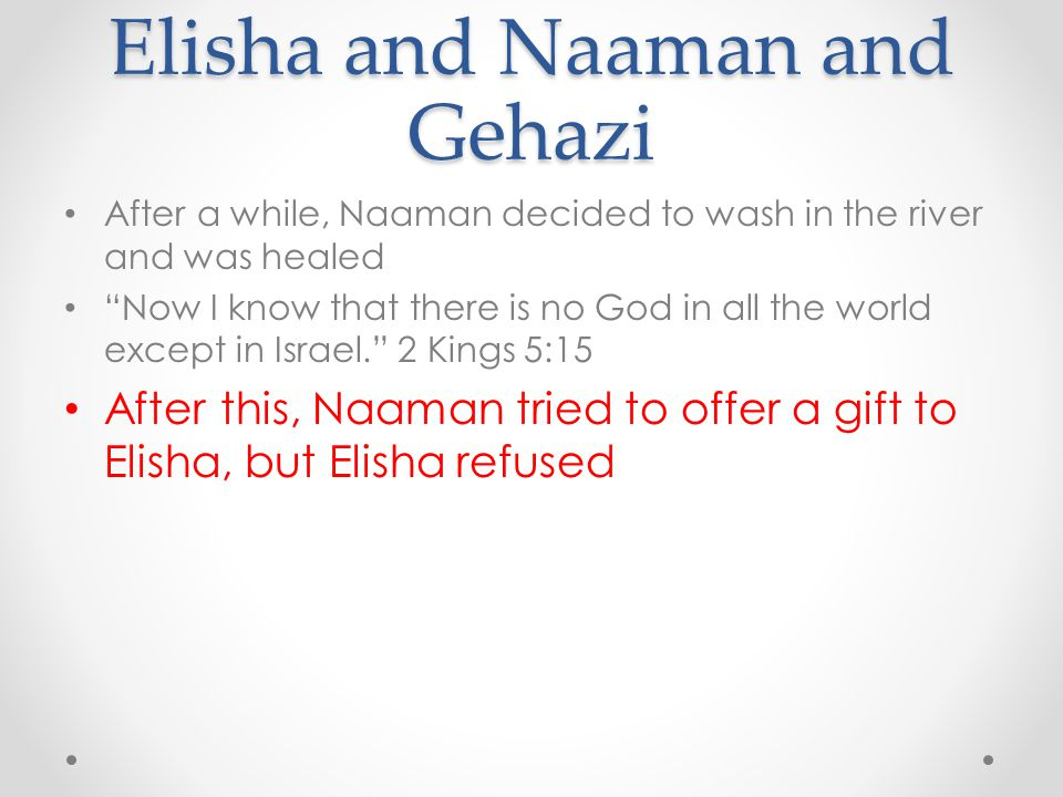 "Elisha and Naaman and Gehazi After a while, Naaman decided to wash in the river and was healed ""Now I know that there is no God in all the world excep"