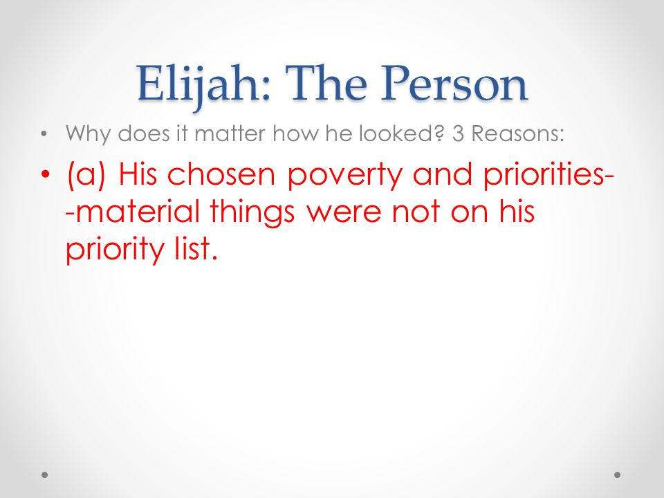 Elijah: The Person Why does it matter how he looked? 3 Reasons: (a) His chosen poverty and priorities- -material things were not on his priority list.