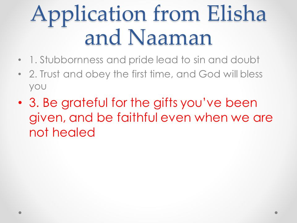 Application from Elisha and Naaman 1. Stubbornness and pride lead to sin and doubt 2. Trust and obey the first time, and God will bless you 3. Be grat