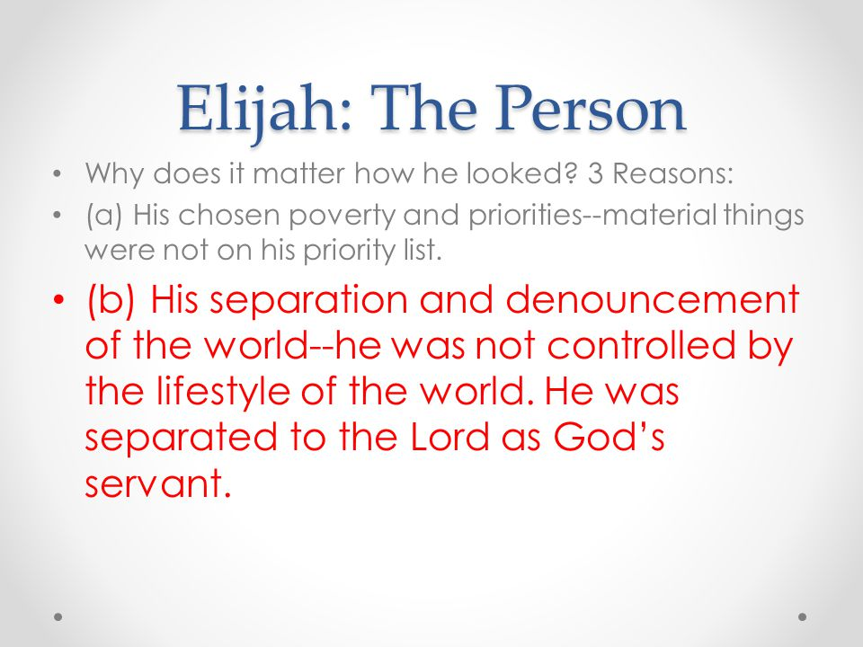 Elijah: The Person Why does it matter how he looked? 3 Reasons: (a) His chosen poverty and priorities--material things were not on his priority list.