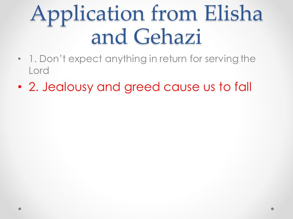 Application from Elisha and Gehazi 1. Don't expect anything in return for serving the Lord 2. Jealousy and greed cause us to fall