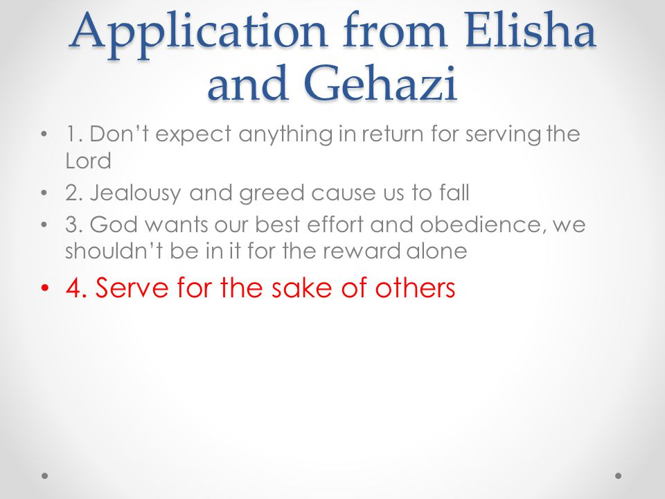 Application from Elisha and Gehazi 1. Don't expect anything in return for serving the Lord 2. Jealousy and greed cause us to fall 3. God wants our bes