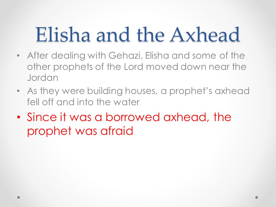 Elisha and the Axhead After dealing with Gehazi, Elisha and some of the other prophets of the Lord moved down near the Jordan As they were building ho