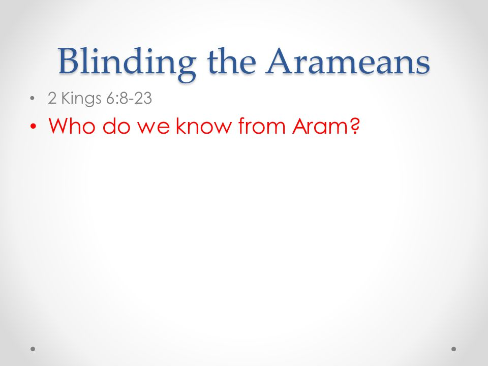 Blinding the Arameans 2 Kings 6:8-23 Who do we know from Aram?