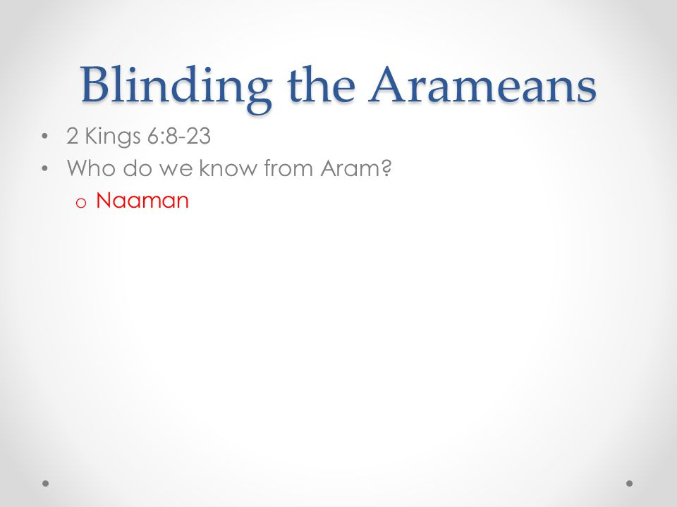 Blinding the Arameans 2 Kings 6:8-23 Who do we know from Aram? o Naaman