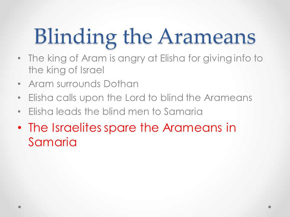 Blinding the Arameans The king of Aram is angry at Elisha for giving info to the king of Israel Aram surrounds Dothan Elisha calls upon the Lord to bl