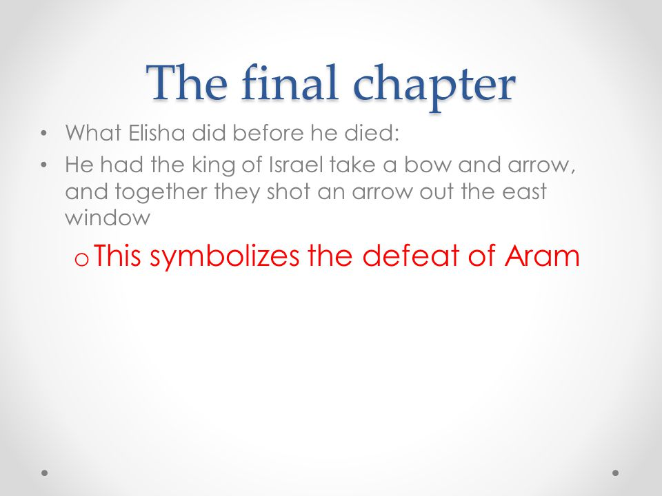 The final chapter What Elisha did before he died: He had the king of Israel take a bow and arrow, and together they shot an arrow out the east window