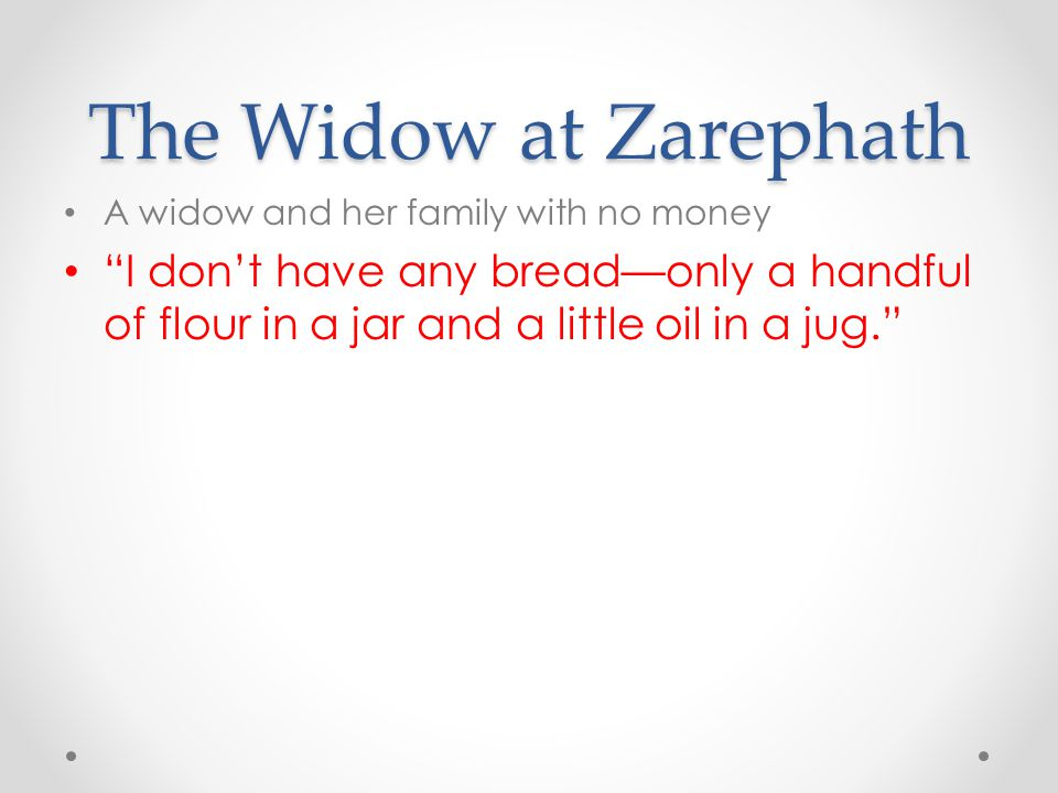 "The Widow at Zarephath A widow and her family with no money ""I don't have any bread—only a handful of flour in a jar and a little oil in a jug."""