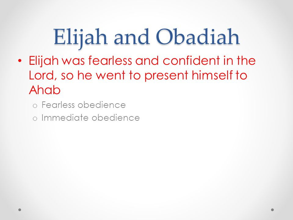 Elijah and Obadiah Elijah was fearless and confident in the Lord, so he went to present himself to Ahab o Fearless obedience o Immediate obedience