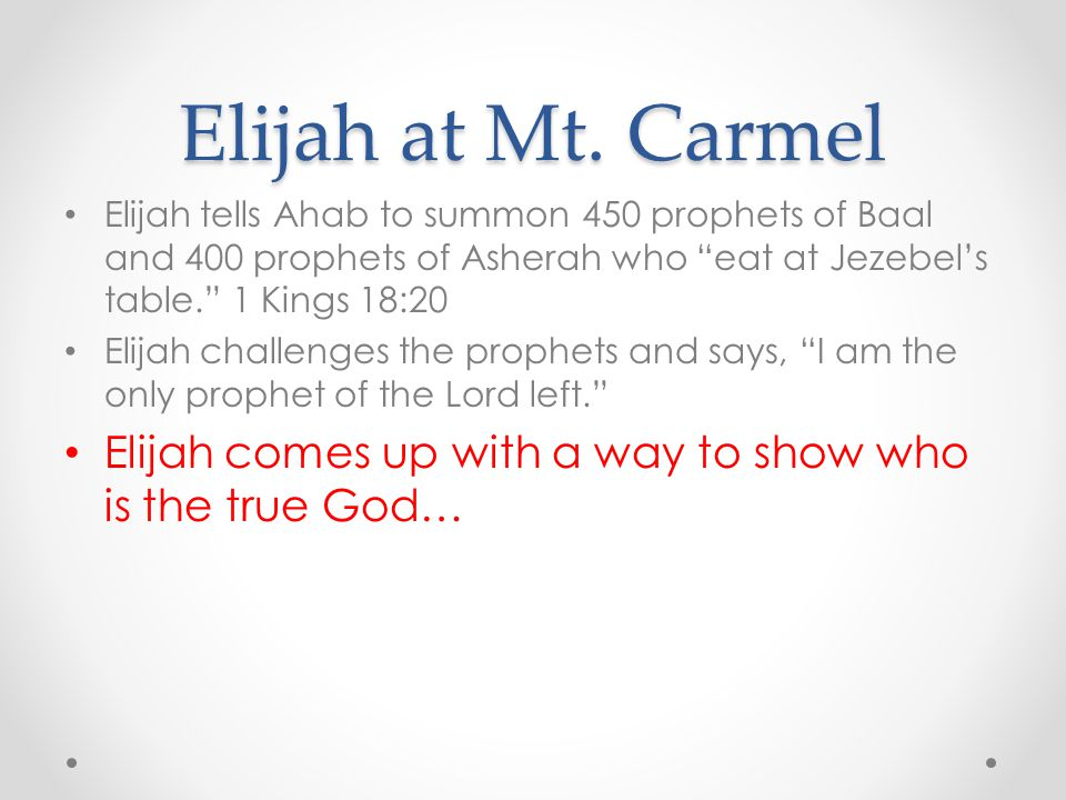 "Elijah at Mt. Carmel Elijah tells Ahab to summon 450 prophets of Baal and 400 prophets of Asherah who ""eat at Jezebel's table."" 1 Kings 18:20 Elijah c"