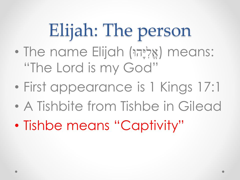 "Elijah: The person The name Elijah ( אֱלִיָּהוּ ) means: ""The Lord is my God"" First appearance is 1 Kings 17:1 A Tishbite from Tishbe in Gilead Tishbe"