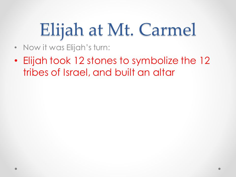 Elijah at Mt. Carmel Now it was Elijah's turn: Elijah took 12 stones to symbolize the 12 tribes of Israel, and built an altar