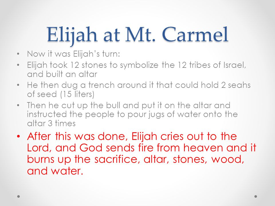 Elijah at Mt. Carmel Now it was Elijah's turn: Elijah took 12 stones to symbolize the 12 tribes of Israel, and built an altar He then dug a trench aro