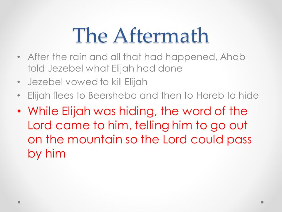 The Aftermath After the rain and all that had happened, Ahab told Jezebel what Elijah had done Jezebel vowed to kill Elijah Elijah flees to Beersheba