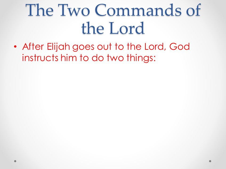 The Two Commands of the Lord After Elijah goes out to the Lord, God instructs him to do two things: