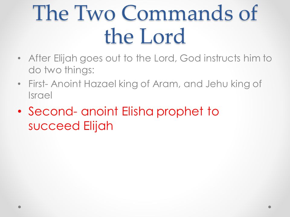 The Two Commands of the Lord After Elijah goes out to the Lord, God instructs him to do two things: First- Anoint Hazael king of Aram, and Jehu king o