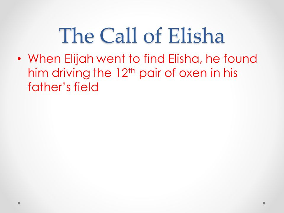 The Call of Elisha When Elijah went to find Elisha, he found him driving the 12 th pair of oxen in his father's field