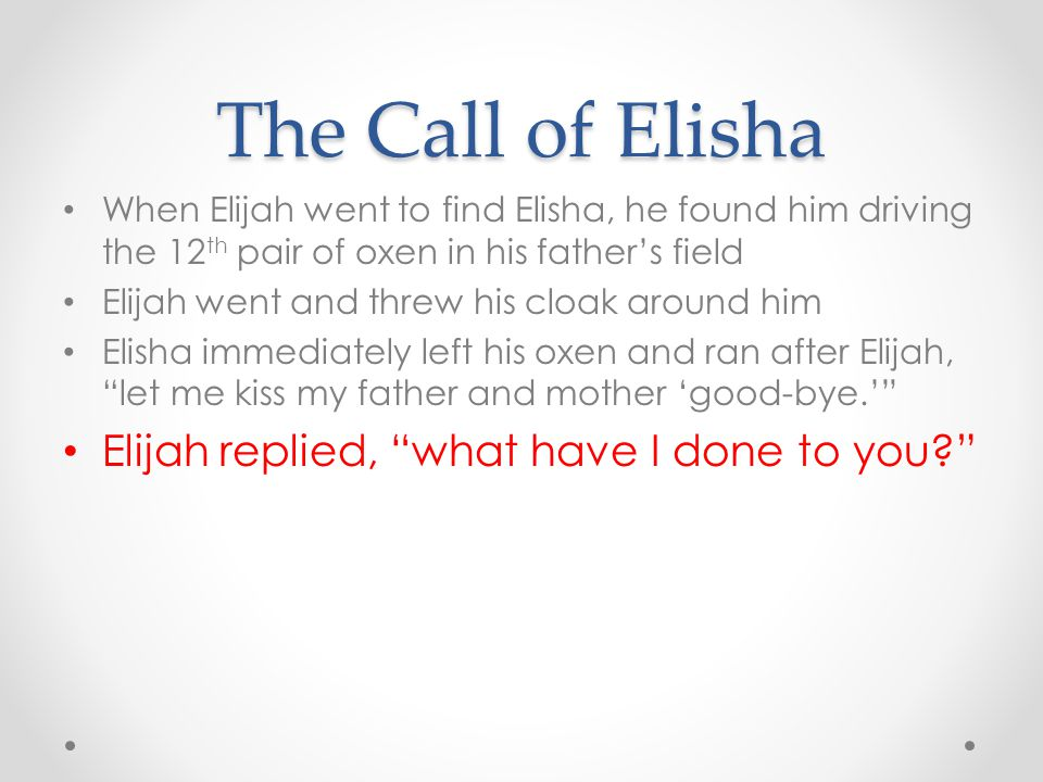 The Call of Elisha When Elijah went to find Elisha, he found him driving the 12 th pair of oxen in his father's field Elijah went and threw his cloak