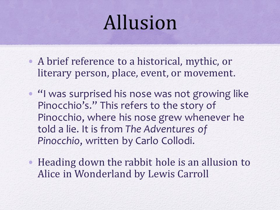Allusion A brief reference to a historical, mythic, or literary person, place, event, or movement.