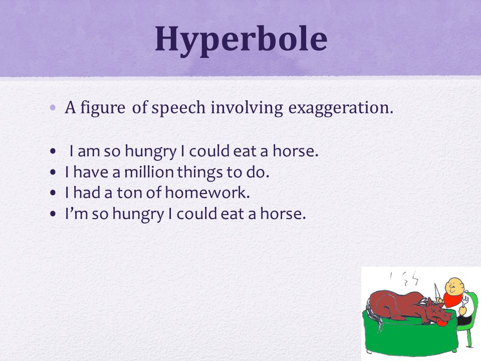 Hyperbole A figure of speech involving exaggeration.