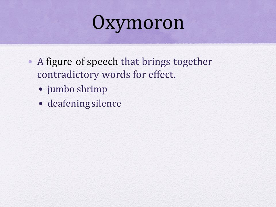 Oxymoron A figure of speech that brings together contradictory words for effect.
