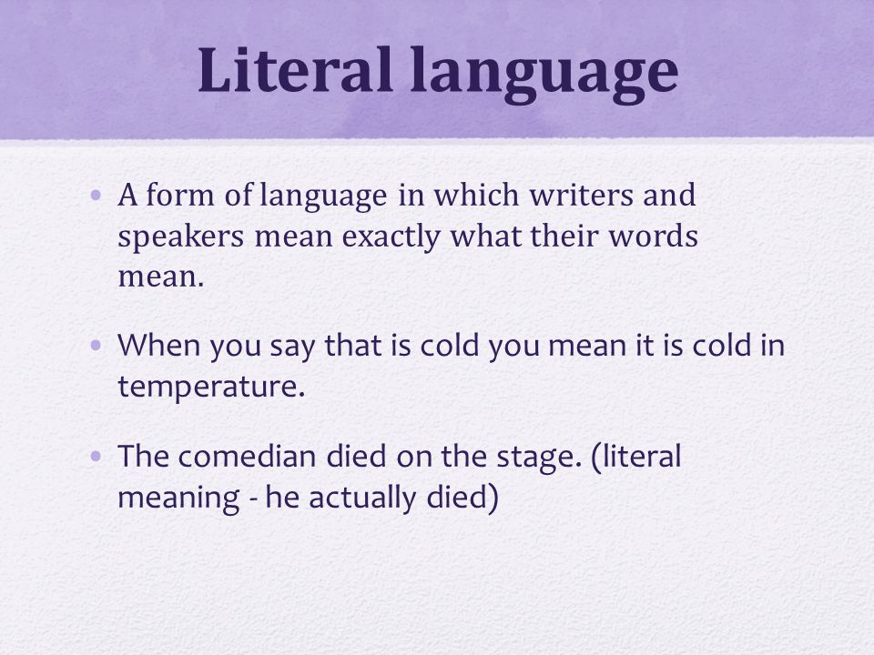 Literal language A form of language in which writers and speakers mean exactly what their words mean.