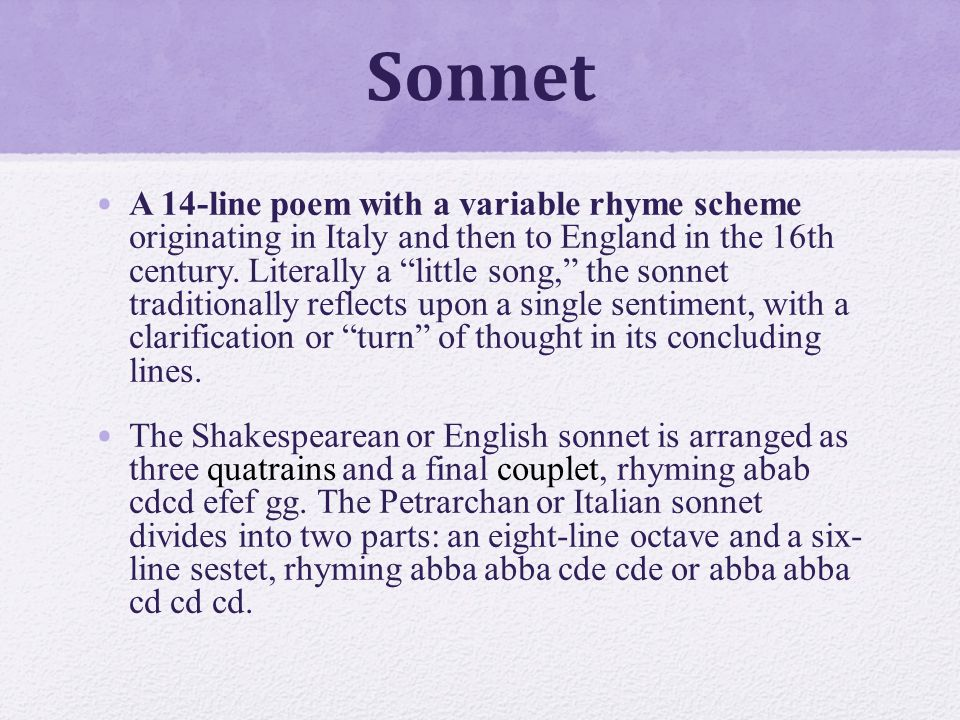 Sonnet A 14-line poem with a variable rhyme scheme originating in Italy and then to England in the 16th century.