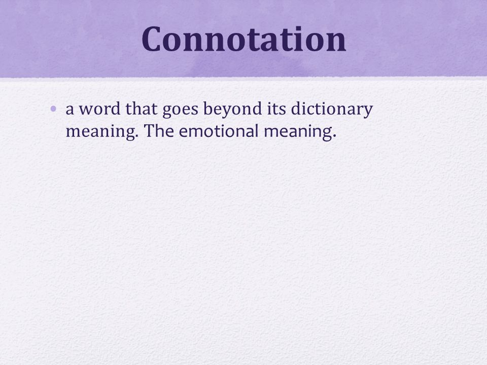 Connotation a word that goes beyond its dictionary meaning. T he emotional meaning.