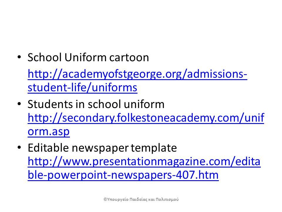 School Uniform cartoon http://academyofstgeorge.org/admissions- student-life/uniforms Students in school uniform http://secondary.folkestoneacademy.com/unif orm.asp http://secondary.folkestoneacademy.com/unif orm.asp Editable newspaper template http://www.presentationmagazine.com/edita ble-powerpoint-newspapers-407.htm http://www.presentationmagazine.com/edita ble-powerpoint-newspapers-407.htm ©Υπουργείο Παιδείας και Πολιτισμού