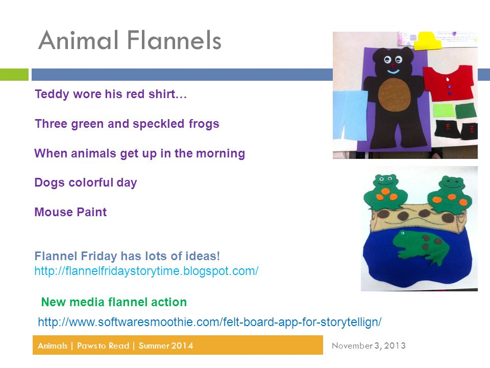 Animal Flannels November 3, 2013Animals | Paws to Read | Summer 2014 http://www.softwaresmoothie.com/felt-board-app-for-storytellign/ New media flannel action Teddy wore his red shirt… Three green and speckled frogs When animals get up in the morning Dogs colorful day Mouse Paint Flannel Friday has lots of ideas.