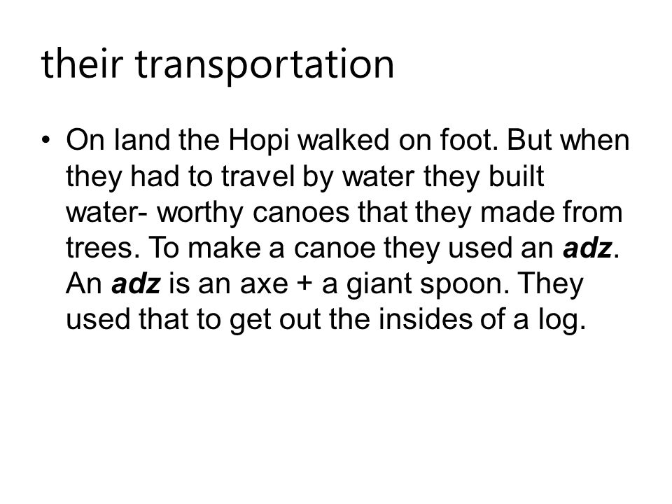 their transportation On land the Hopi walked on foot. But when they had to travel by water they built water- worthy canoes that they made from trees.