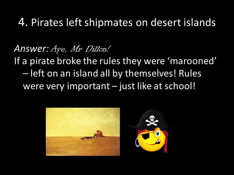 4. Pirates left shipmates on desert islands Answer: Aye, Mr Dillon.
