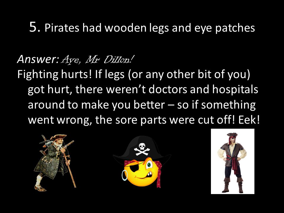 5.Pirates had wooden legs and eye patches Answer: Aye, Mr Dillon.
