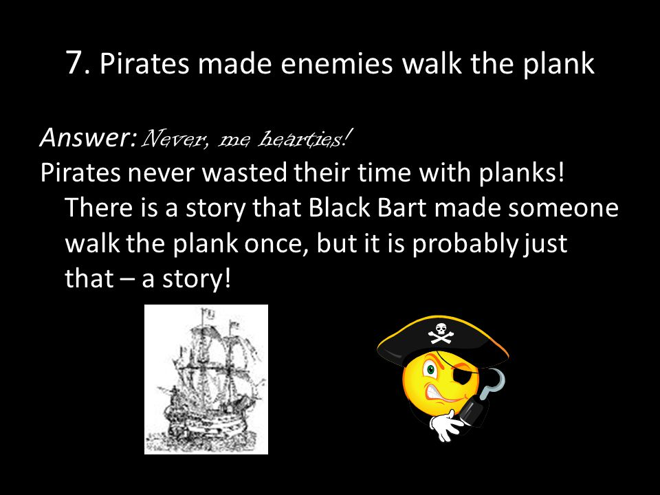7. Pirates made enemies walk the plank Answer: Never, me hearties.