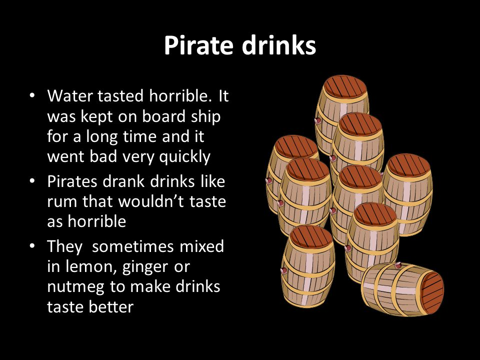 Pirate drinks Water tasted horrible.
