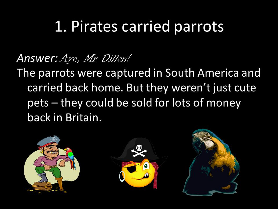 1. Pirates carried parrots Answer: Aye, Mr Dillon.