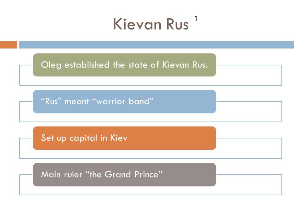 "Kievan Rus Oleg established the state of Kievan Rus.""Rus"" meant ""warrior band""Set up capital in KievMain ruler ""the Grand Prince"" 1"