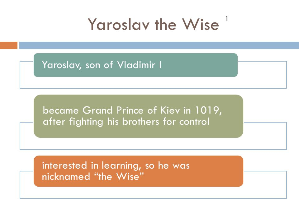Yaroslav the Wise Yaroslav, son of Vladimir I became Grand Prince of Kiev in 1019, after fighting his brothers for control interested in learning, so