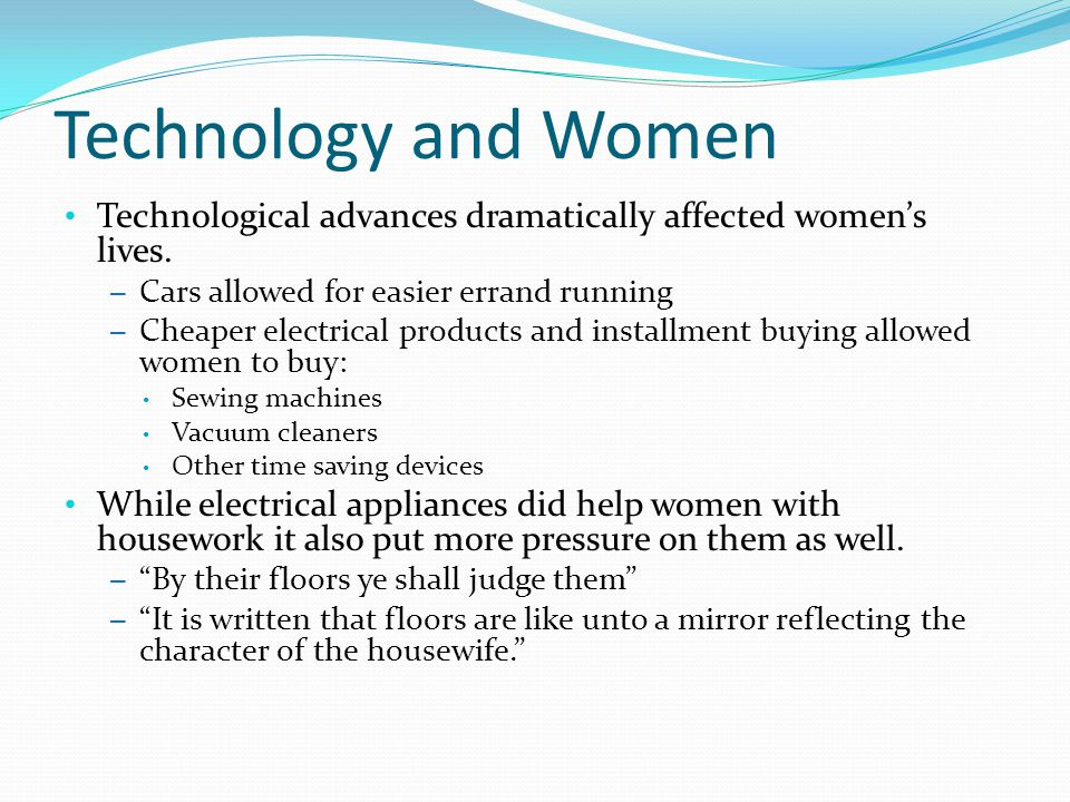 Technology and Women Technological advances dramatically affected women's lives.