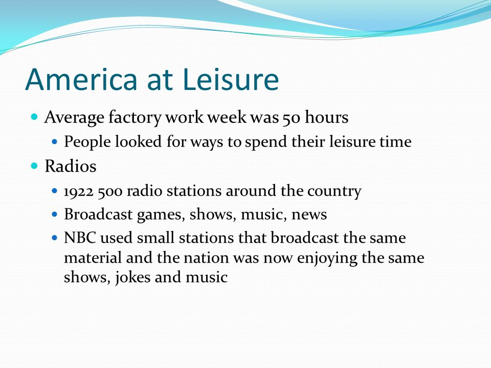 America at Leisure Average factory work week was 50 hours People looked for ways to spend their leisure time Radios 1922 500 radio stations around the country Broadcast games, shows, music, news NBC used small stations that broadcast the same material and the nation was now enjoying the same shows, jokes and music