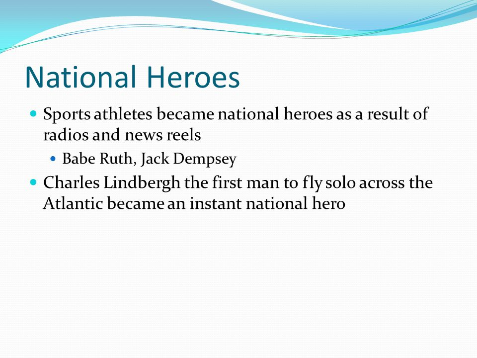 National Heroes Sports athletes became national heroes as a result of radios and news reels Babe Ruth, Jack Dempsey Charles Lindbergh the first man to fly solo across the Atlantic became an instant national hero