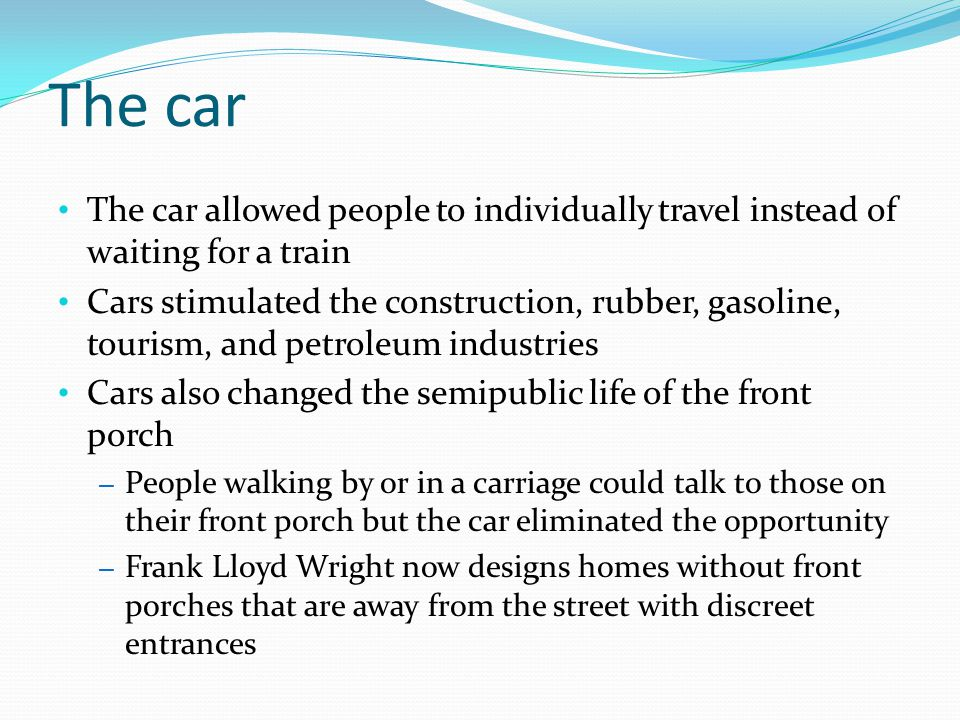 The car The car allowed people to individually travel instead of waiting for a train Cars stimulated the construction, rubber, gasoline, tourism, and petroleum industries Cars also changed the semipublic life of the front porch – People walking by or in a carriage could talk to those on their front porch but the car eliminated the opportunity – Frank Lloyd Wright now designs homes without front porches that are away from the street with discreet entrances