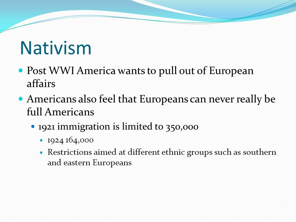 Nativism Post WWI America wants to pull out of European affairs Americans also feel that Europeans can never really be full Americans 1921 immigration is limited to 350,000 1924 164,000 Restrictions aimed at different ethnic groups such as southern and eastern Europeans