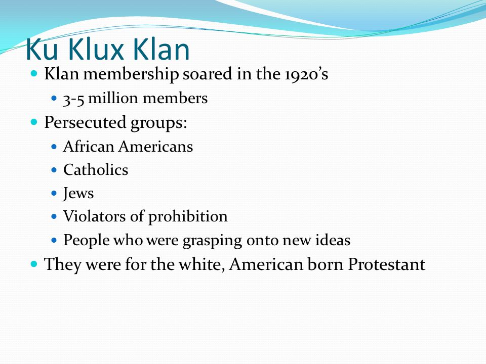 Ku Klux Klan Klan membership soared in the 1920's 3-5 million members Persecuted groups: African Americans Catholics Jews Violators of prohibition People who were grasping onto new ideas They were for the white, American born Protestant