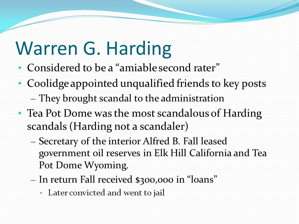 """Warren G. Harding Considered to be a """"amiable second rater"""" Coolidge appointed unqualified friends to key posts – They brought scandal to the administ"""