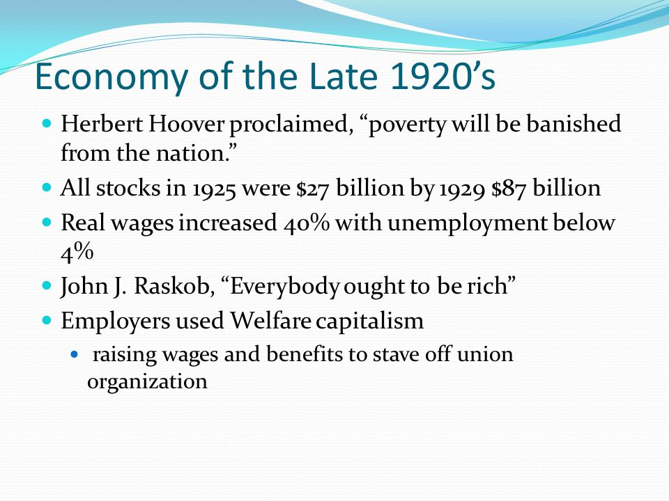 Economy of the Late 1920's Herbert Hoover proclaimed, poverty will be banished from the nation. All stocks in 1925 were $27 billion by 1929 $87 billion Real wages increased 40% with unemployment below 4% John J.