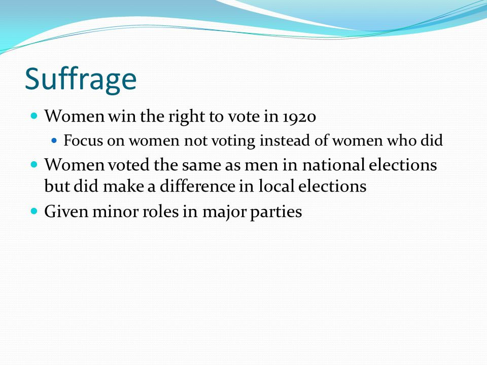 Suffrage Women win the right to vote in 1920 Focus on women not voting instead of women who did Women voted the same as men in national elections but did make a difference in local elections Given minor roles in major parties