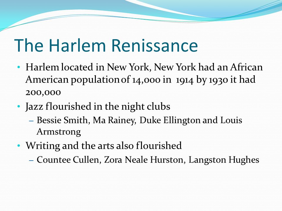 The Harlem Renissance Harlem located in New York, New York had an African American population of 14,000 in 1914 by 1930 it had 200,000 Jazz flourished in the night clubs – Bessie Smith, Ma Rainey, Duke Ellington and Louis Armstrong Writing and the arts also flourished – Countee Cullen, Zora Neale Hurston, Langston Hughes