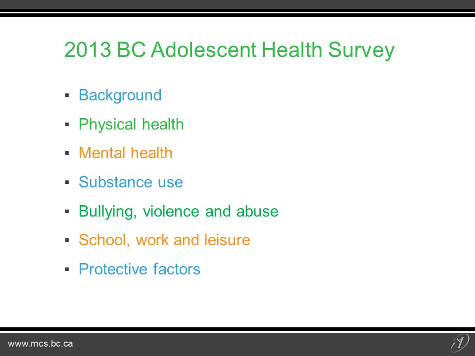 www.mcs.bc.ca 2013 BC Adolescent Health Survey ▪Background ▪Physical health ▪Mental health ▪Substance use ▪Bullying, violence and abuse ▪School, work and leisure ▪Protective factors